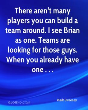 Mark Sweeney  - There aren't many players you can build a team around. I see Brian as one. Teams are looking for those guys. When you already have one . . .