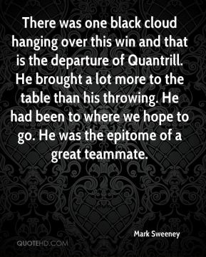 Mark Sweeney  - There was one black cloud hanging over this win and that is the departure of Quantrill. He brought a lot more to the table than his throwing. He had been to where we hope to go. He was the epitome of a great teammate.