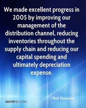 We made excellent progress in 2005 by improving our management of the distribution channel, reducing inventories throughout the supply chain and reducing our capital spending and ultimately depreciation expense.