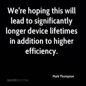 We're hoping this will lead to significantly longer device lifetimes in addition to higher efficiency.