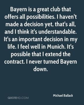 Michael Ballack  - Bayern is a great club that offers all possibilities. I haven't made a decision yet, that's all, and I think it's understandable. It's an important decision in my life. I feel well in Munich. It's possible that I extend the contract. I never turned Bayern down.