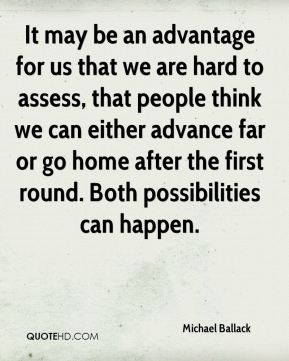 It may be an advantage for us that we are hard to assess, that people think we can either advance far or go home after the first round. Both possibilities can happen.