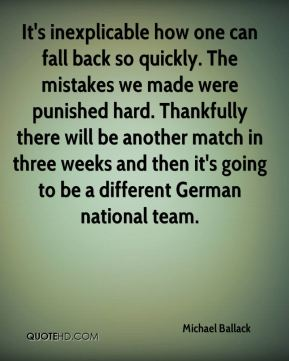 Michael Ballack  - It's inexplicable how one can fall back so quickly. The mistakes we made were punished hard. Thankfully there will be another match in three weeks and then it's going to be a different German national team.