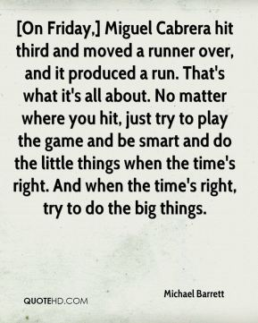 Michael Barrett  - [On Friday,] Miguel Cabrera hit third and moved a runner over, and it produced a run. That's what it's all about. No matter where you hit, just try to play the game and be smart and do the little things when the time's right. And when the time's right, try to do the big things.