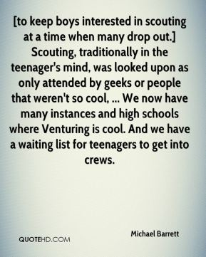 Michael Barrett  - [to keep boys interested in scouting at a time when many drop out.] Scouting, traditionally in the teenager's mind, was looked upon as only attended by geeks or people that weren't so cool, ... We now have many instances and high schools where Venturing is cool. And we have a waiting list for teenagers to get into crews.