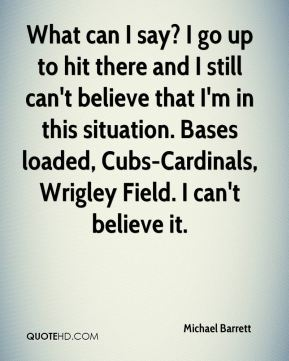 Michael Barrett  - What can I say? I go up to hit there and I still can't believe that I'm in this situation. Bases loaded, Cubs-Cardinals, Wrigley Field. I can't believe it.