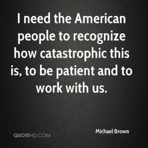 Michael Brown  - I need the American people to recognize how catastrophic this is, to be patient and to work with us.