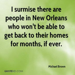 Michael Brown  - I surmise there are people in New Orleans who won't be able to get back to their homes for months, if ever.