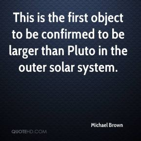 Michael Brown  - This is the first object to be confirmed to be larger than Pluto in the outer solar system.