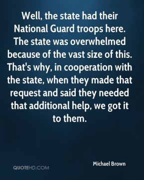 Michael Brown  - Well, the state had their National Guard troops here. The state was overwhelmed because of the vast size of this. That's why, in cooperation with the state, when they made that request and said they needed that additional help, we got it to them.