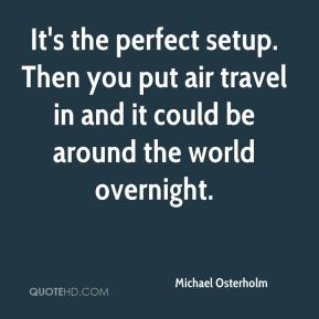 Michael Osterholm  - It's the perfect setup. Then you put air travel in and it could be around the world overnight.