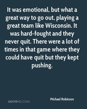 Michael Robinson  - It was emotional, but what a great way to go out, playing a great team like Wisconsin. It was hard-fought and they never quit. There were a lot of times in that game where they could have quit but they kept pushing.