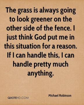 Michael Robinson  - The grass is always going to look greener on the other side of the fence. I just think God put me in this situation for a reason. If I can handle this, I can handle pretty much anything.