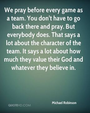 Michael Robinson - We pray before every game as a team. You don't have ...