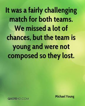 Michael Young  - It was a fairly challenging match for both teams. We missed a lot of chances, but the team is young and were not composed so they lost.