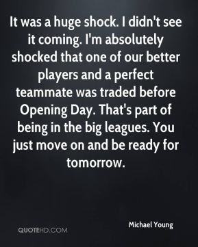 It was a huge shock. I didn't see it coming. I'm absolutely shocked that one of our better players and a perfect teammate was traded before Opening Day. That's part of being in the big leagues. You just move on and be ready for tomorrow.