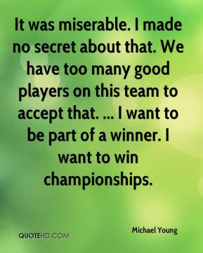 It was miserable. I made no secret about that. We have too many good players on this team to accept that. ... I want to be part of a winner. I want to win championships.