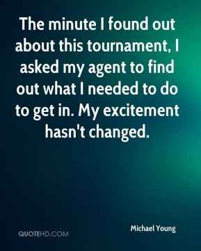 The minute I found out about this tournament, I asked my agent to find out what I needed to do to get in. My excitement hasn't changed.
