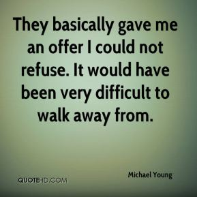 Michael Young  - They basically gave me an offer I could not refuse. It would have been very difficult to walk away from.