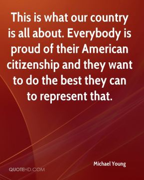 This is what our country is all about. Everybody is proud of their American citizenship and they want to do the best they can to represent that.