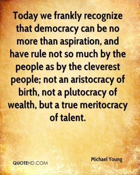Michael Young  - Today we frankly recognize that democracy can be no more than aspiration, and have rule not so much by the people as by the cleverest people; not an aristocracy of birth, not a plutocracy of wealth, but a true meritocracy of talent.