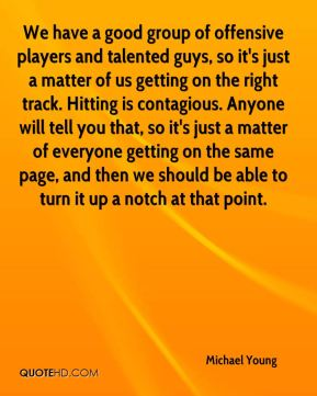 We have a good group of offensive players and talented guys, so it's just a matter of us getting on the right track. Hitting is contagious. Anyone will tell you that, so it's just a matter of everyone getting on the same page, and then we should be able to turn it up a notch at that point.