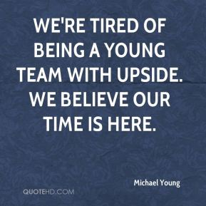 Michael Young  - We're tired of being a young team with upside. We believe our time is here.
