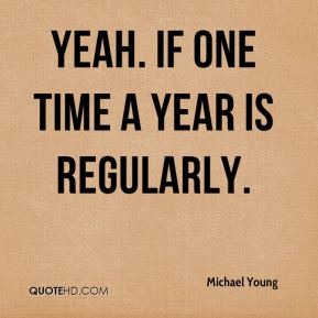 Yeah. If one time a year is regularly.