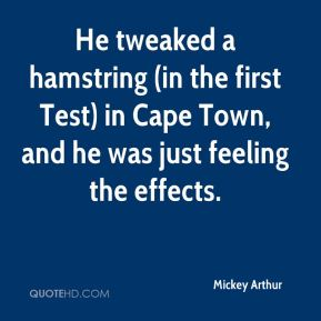 Mickey Arthur  - He tweaked a hamstring (in the first Test) in Cape Town, and he was just feeling the effects.