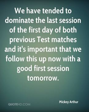 We have tended to dominate the last session of the first day of both previous Test matches and it's important that we follow this up now with a good first session tomorrow.