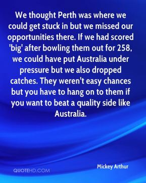 We thought Perth was where we could get stuck in but we missed our opportunities there. If we had scored 'big' after bowling them out for 258, we could have put Australia under pressure but we also dropped catches. They weren't easy chances but you have to hang on to them if you want to beat a quality side like Australia.