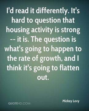 Mickey Levy  - I'd read it differently. It's hard to question that housing activity is strong -- it is. The question is what's going to happen to the rate of growth, and I think it's going to flatten out.