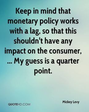 Mickey Levy  - Keep in mind that monetary policy works with a lag, so that this shouldn't have any impact on the consumer, ... My guess is a quarter point.