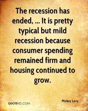 Mickey Levy  - The recession has ended, ... It is pretty typical but mild recession because consumer spending remained firm and housing continued to grow.