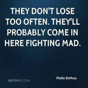 Mickie DeMoss  - They don't lose too often. They'll probably come in here fighting mad.