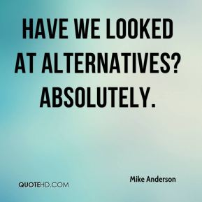 Have we looked at alternatives? Absolutely.