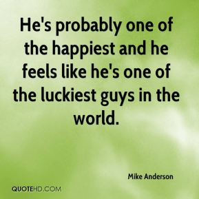 Mike Anderson  - He's probably one of the happiest and he feels like he's one of the luckiest guys in the world.