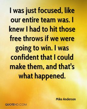I was just focused, like our entire team was. I knew I had to hit those free throws if we were going to win. I was confident that I could make them, and that's what happened.