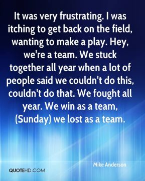 It was very frustrating. I was itching to get back on the field, wanting to make a play. Hey, we're a team. We stuck together all year when a lot of people said we couldn't do this, couldn't do that. We fought all year. We win as a team, (Sunday) we lost as a team.