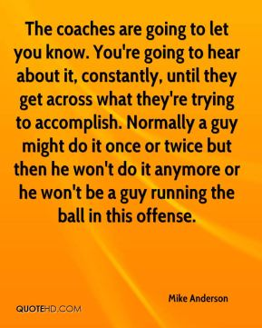 The coaches are going to let you know. You're going to hear about it, constantly, until they get across what they're trying to accomplish. Normally a guy might do it once or twice but then he won't do it anymore or he won't be a guy running the ball in this offense.