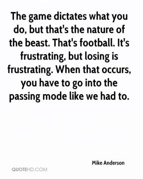 Mike Anderson  - The game dictates what you do, but that's the nature of the beast. That's football. It's frustrating, but losing is frustrating. When that occurs, you have to go into the passing mode like we had to.