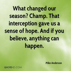 Mike Anderson  - What changed our season? Champ. That interception gave us a sense of hope. And if you believe, anything can happen.