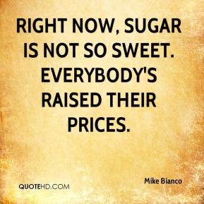 Right now, sugar is not so sweet. Everybody's raised their prices.
