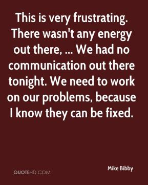 This is very frustrating. There wasn't any energy out there, ... We had no communication out there tonight. We need to work on our problems, because I know they can be fixed.