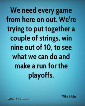 We need every game from here on out. We're trying to put together a couple of strings, win nine out of 10, to see what we can do and make a run for the playoffs.