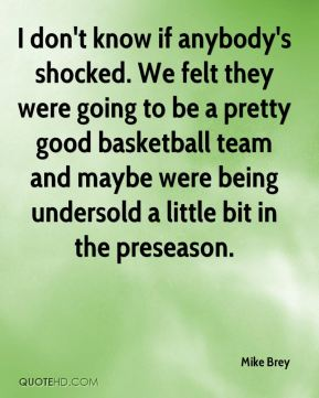 Mike Brey  - I don't know if anybody's shocked. We felt they were going to be a pretty good basketball team and maybe were being undersold a little bit in the preseason.