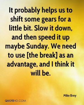 Mike Brey  - It probably helps us to shift some gears for a little bit. Slow it down, and then speed it up maybe Sunday. We need to use [the break] as an advantage, and I think it will be.