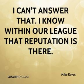 Mike Eaves  - I can't answer that. I know within our league that reputation is there.