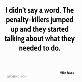 Mike Eaves  - I didn't say a word. The penalty-killers jumped up and they started talking about what they needed to do.