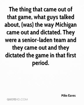 Mike Eaves  - The thing that came out of that game, what guys talked about, (was) the way Michigan came out and dictated. They were a senior-laden team and they came out and they dictated the game in that first period.